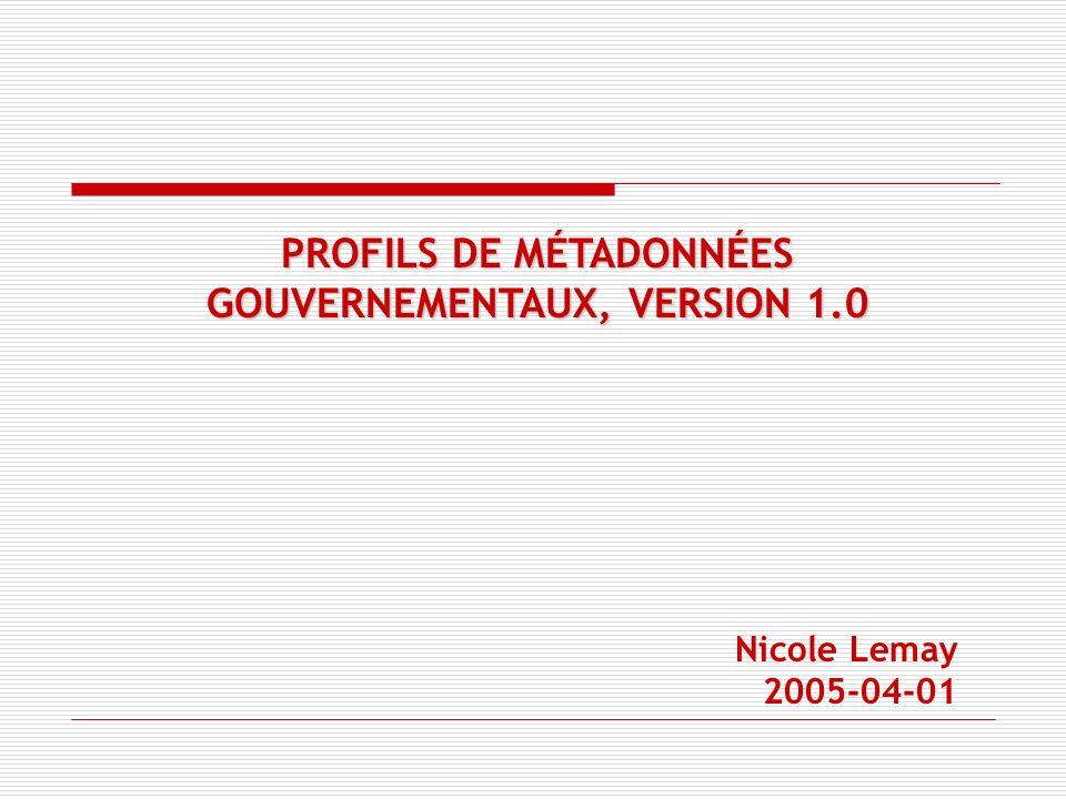 PROFILS DE MÉTADONNÉES GOUVERNEMENTAUX, VERSION 1.0 Nicole Lemay 2005-04-01