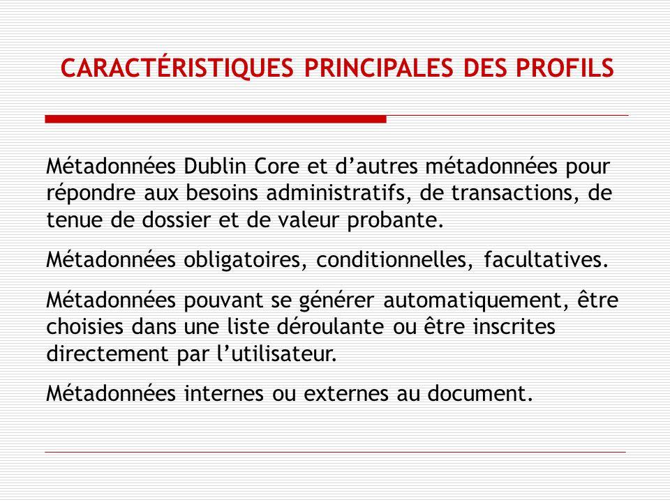 CARACTÉRISTIQUES PRINCIPALES DES PROFILS Métadonnées Dublin Core et dautres métadonnées pour répondre aux besoins administratifs, de transactions, de tenue de dossier et de valeur probante.