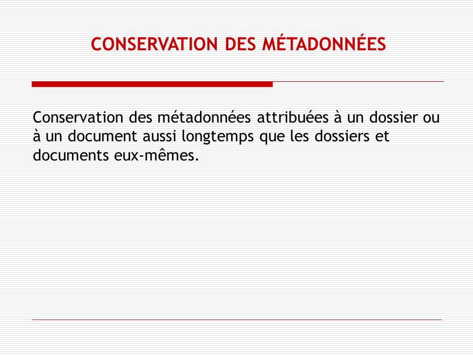 Conservation des métadonnées attribuées à un dossier ou à un document aussi longtemps que les dossiers et documents eux-mêmes.