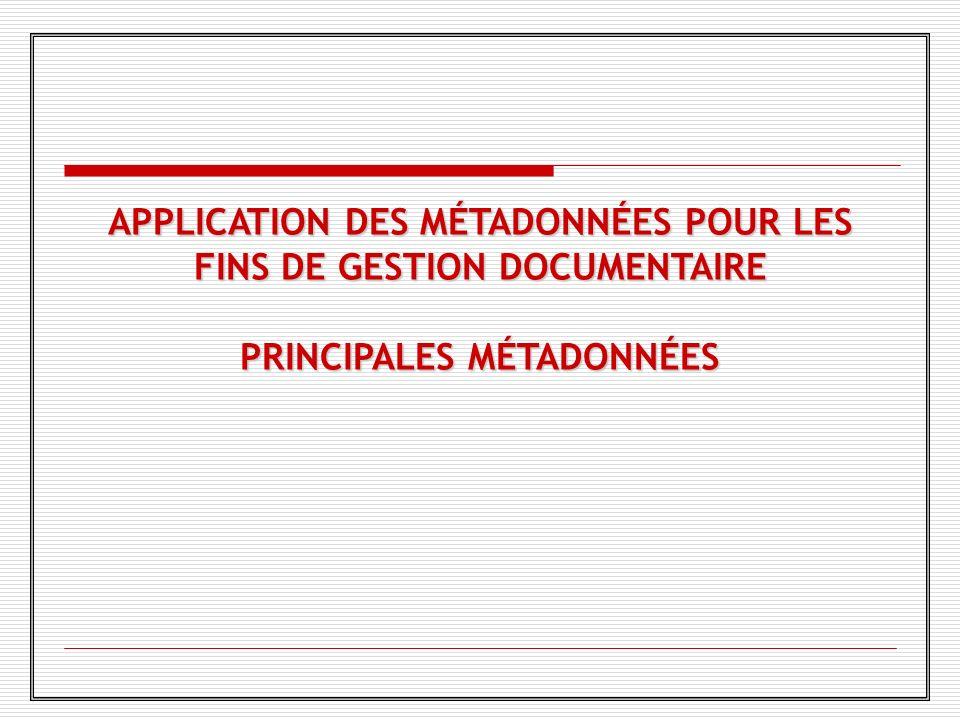 APPLICATION DES MÉTADONNÉES POUR LES FINS DE GESTION DOCUMENTAIRE PRINCIPALES MÉTADONNÉES