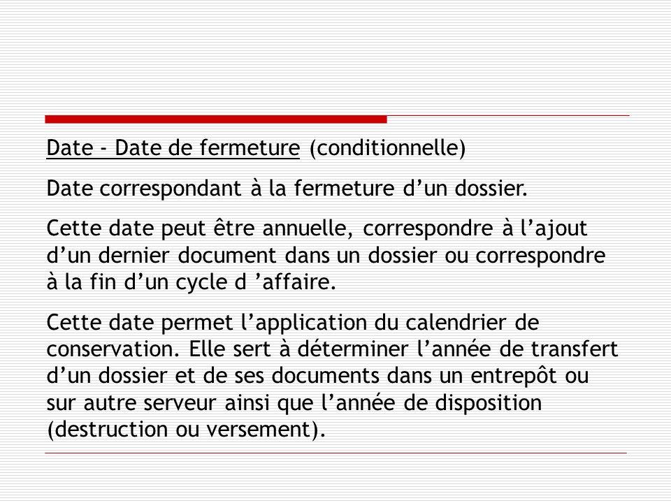 Date - Date de fermeture (conditionnelle) Date correspondant à la fermeture dun dossier.