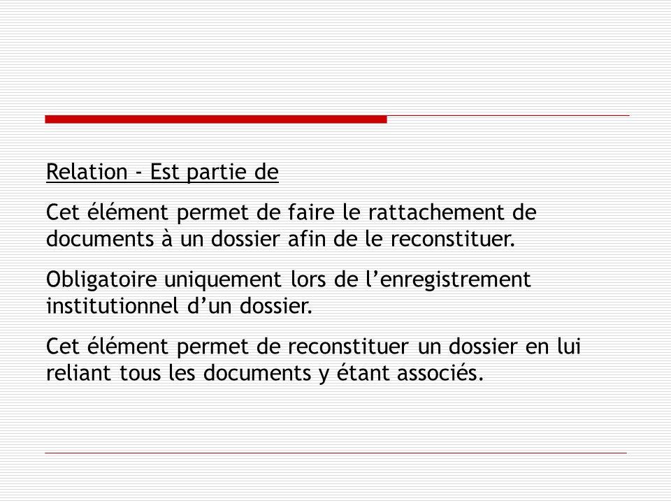 Relation - Est partie de Cet élément permet de faire le rattachement de documents à un dossier afin de le reconstituer.
