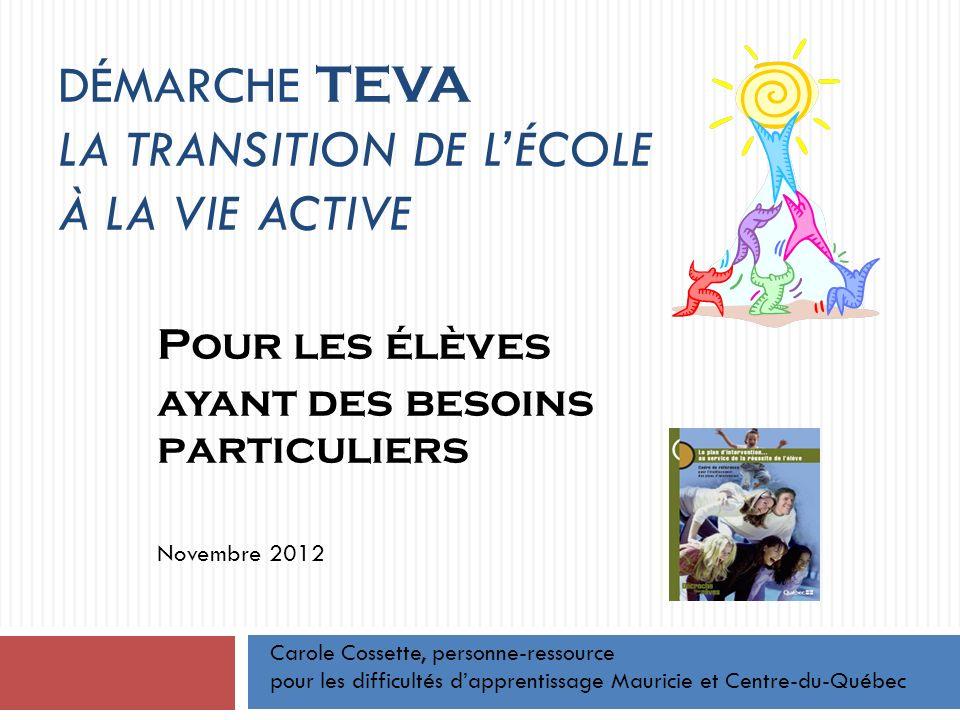 DÉMARCHE TEVA LA TRANSITION DE LÉCOLE À LA VIE ACTIVE Pour les élèves ayant des besoins particuliers Novembre 2012 Carole Cossette, personne-ressource pour les difficultés dapprentissage Mauricie et Centre-du-Québec