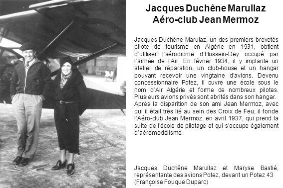 Jacques Duchêne Marullaz et Maryse Bastié, représentante des avions Potez, devant un Potez 43 (Françoise Fouque Duparc) Jacques Duchêne Marullaz Aéro-club Jean Mermoz Jacques Duchêne Marulaz, un des premiers brevetés pilote de tourisme en Algérie en 1931, obtient dutiliser laérodrome dHussein-Dey occupé par larmée de lAir.