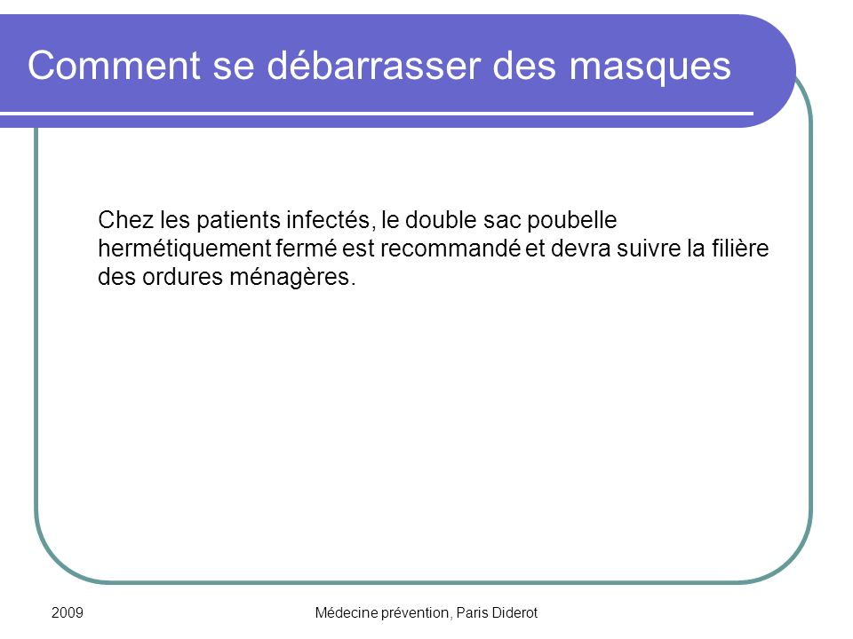 2009Médecine prévention, Paris Diderot Comment se débarrasser des masques Chez les patients infectés, le double sac poubelle hermétiquement fermé est