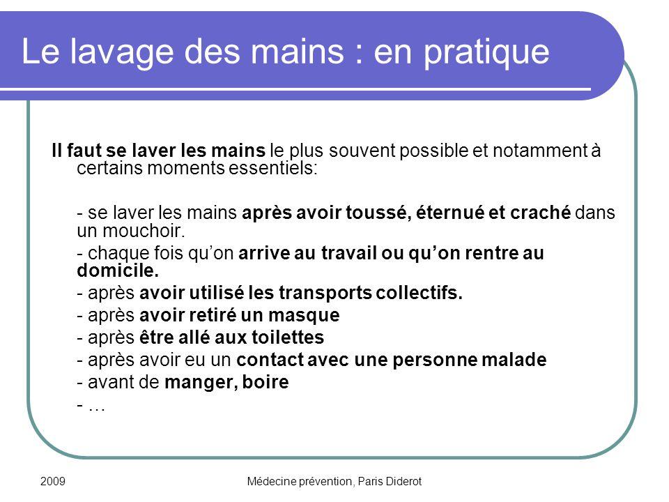 2009Médecine prévention, Paris Diderot Le lavage des mains : en pratique Il faut se laver les mains le plus souvent possible et notamment à certains m