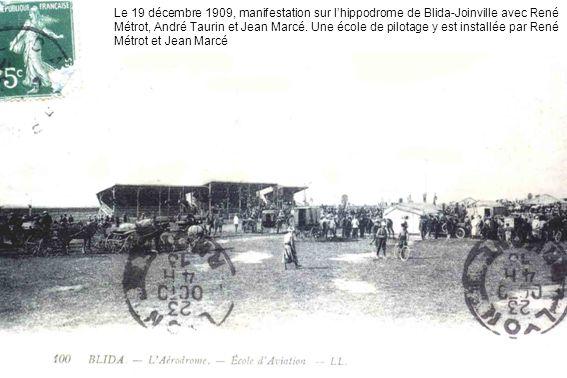 Le 19 décembre 1909, manifestation sur lhippodrome de Blida-Joinville avec René Métrot, André Taurin et Jean Marcé. Une école de pilotage y est instal
