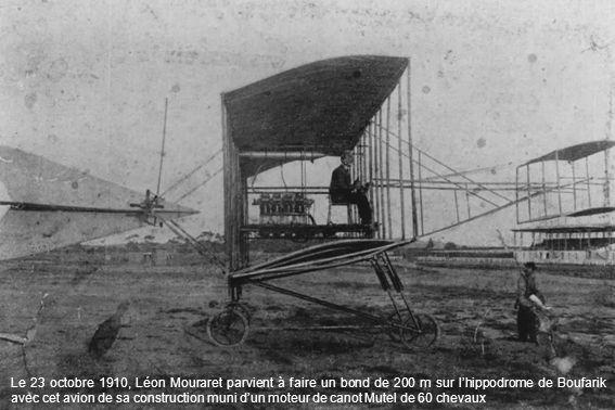 Le 23 octobre 1910, Léon Mouraret parvient à faire un bond de 200 m sur lhippodrome de Boufarik avec cet avion de sa construction muni dun moteur de c