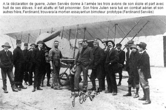 A la déclaration de guerre, Julien Serviès donne à larmée les trois avions de son école et part avec huit de ses élèves. Il est abattu et fait prisonn
