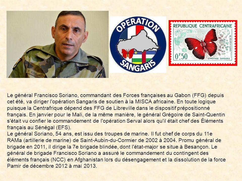 Le général Francisco Soriano Le général Francisco Soriano, commandant des Forces françaises au Gabon (FFG) depuis cet été, dirige l'opération Sangaris