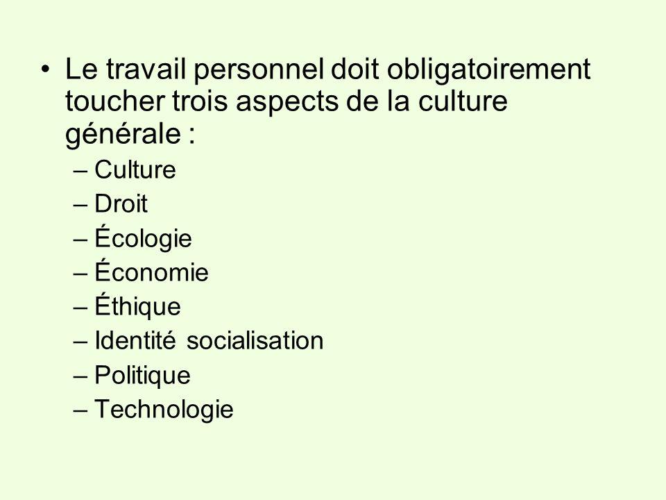 Le travail personnel doit obligatoirement toucher trois aspects de la culture générale : –Culture –Droit –Écologie –Économie –Éthique –Identité social