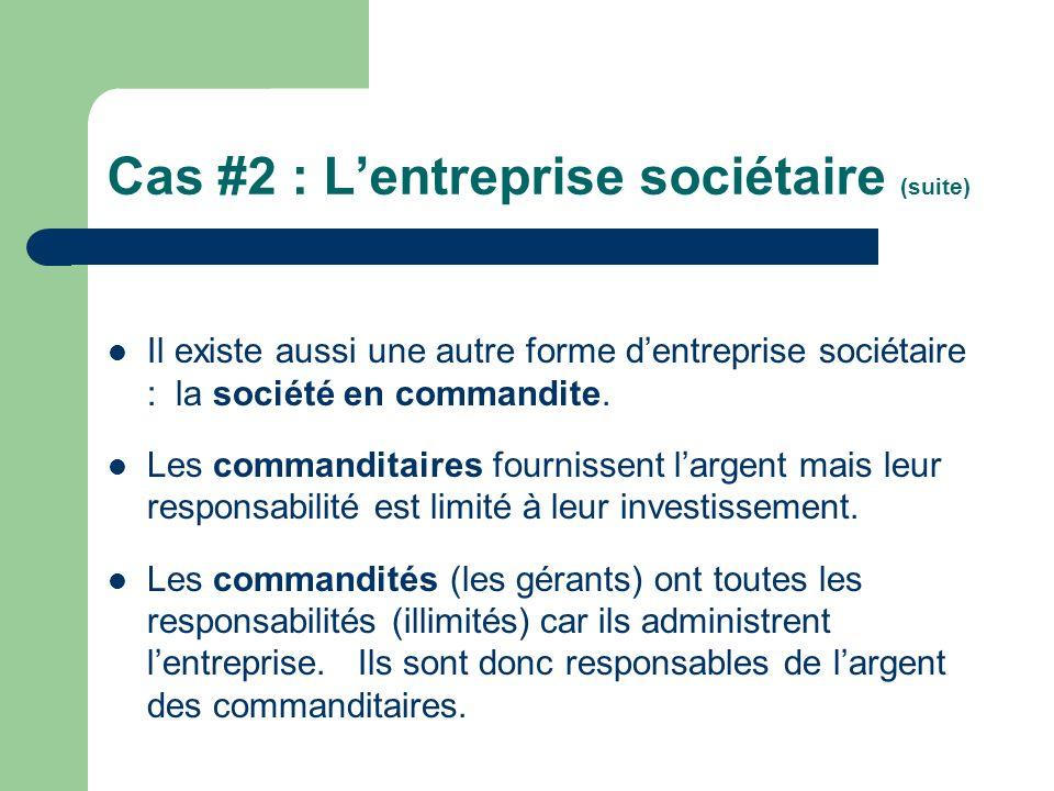 Cas #2 : Lentreprise sociétaire (suite) Il existe aussi une autre forme dentreprise sociétaire : la société en commandite. Les commanditaires fourniss