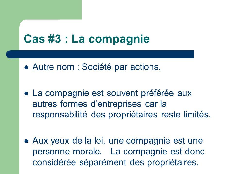 Cas #3 : La compagnie Autre nom : Société par actions. La compagnie est souvent préférée aux autres formes dentreprises car la responsabilité des prop