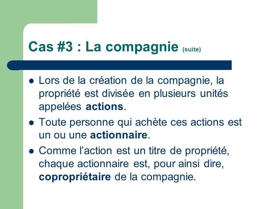 Cas #3 : La compagnie (suite) Lors de la création de la compagnie, la propriété est divisée en plusieurs unités appelées actions. Toute personne qui a