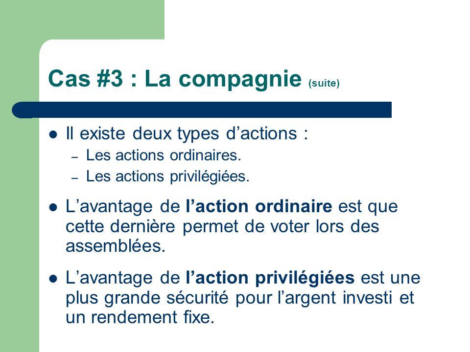 Cas #3 : La compagnie (suite) Il existe deux types dactions : – Les actions ordinaires. – Les actions privilégiées. Lavantage de laction ordinaire est