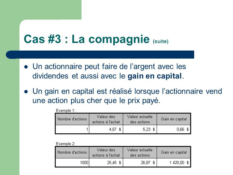 Cas #3 : La compagnie (suite) Un actionnaire peut faire de largent avec les dividendes et aussi avec le gain en capital. Un gain en capital est réalis