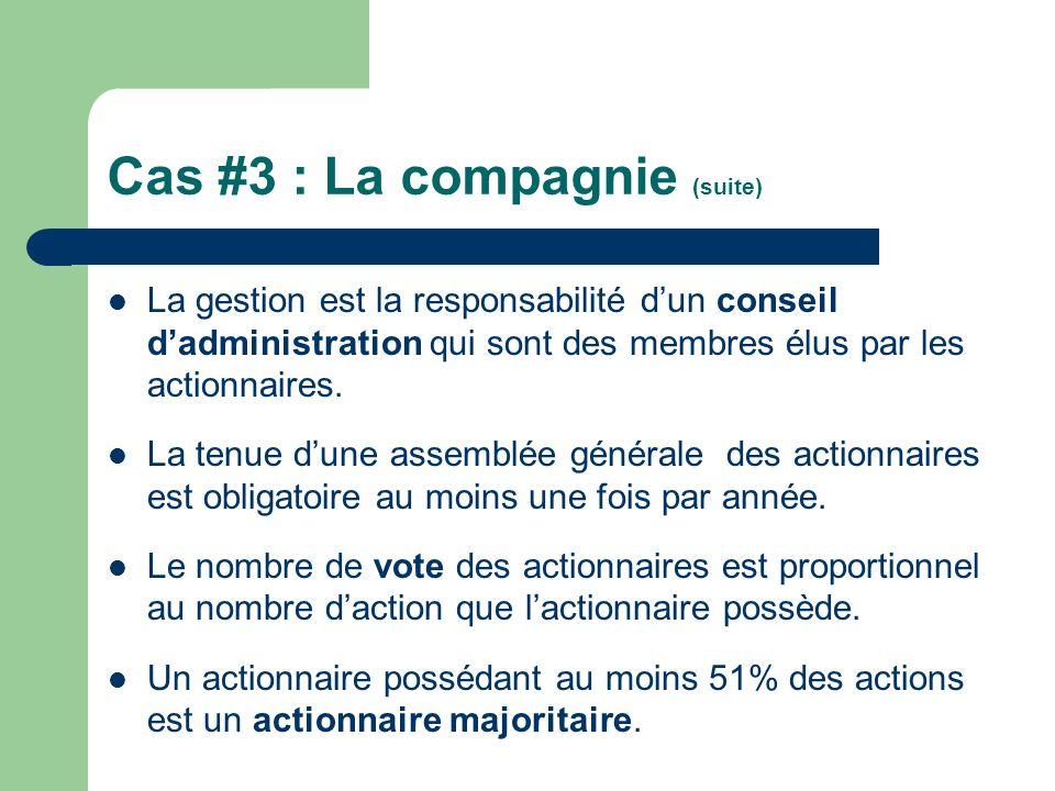 Cas #3 : La compagnie (suite) La gestion est la responsabilité dun conseil dadministration qui sont des membres élus par les actionnaires. La tenue du