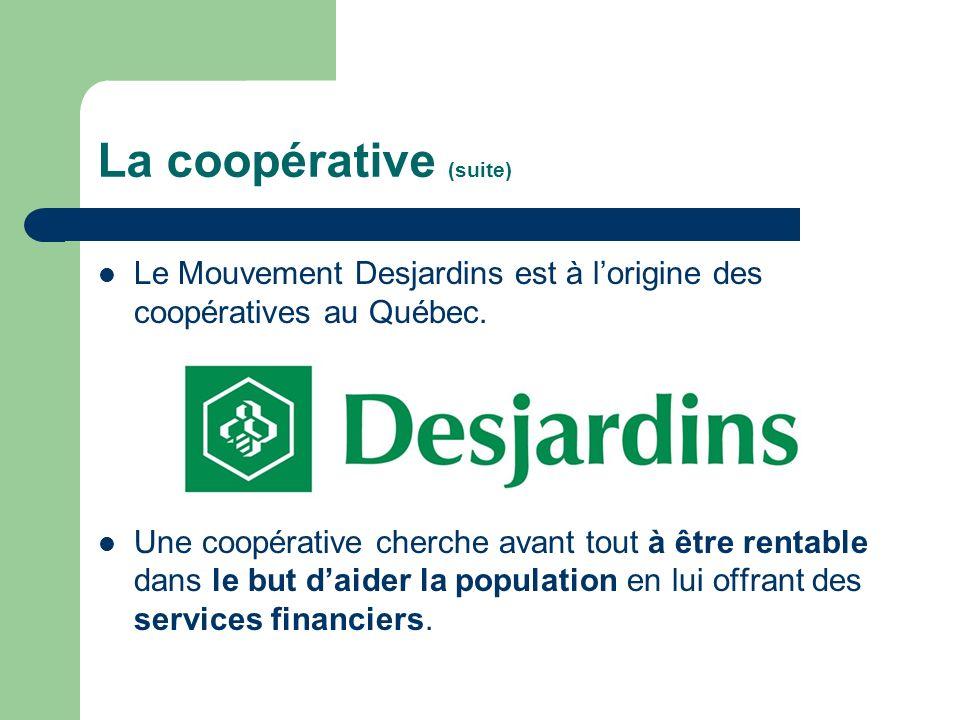 La coopérative (suite) Le Mouvement Desjardins est à lorigine des coopératives au Québec. Une coopérative cherche avant tout à être rentable dans le b