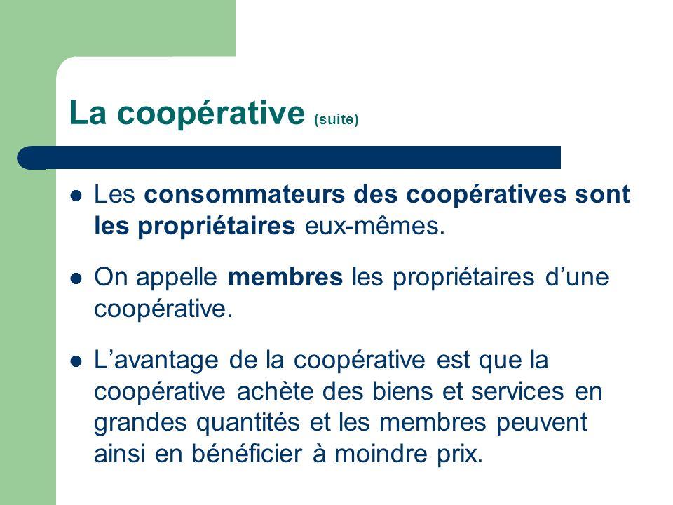 La coopérative (suite) Les consommateurs des coopératives sont les propriétaires eux-mêmes. On appelle membres les propriétaires dune coopérative. Lav