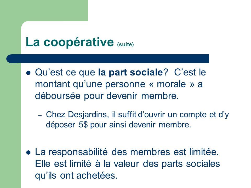 La coopérative (suite) Quest ce que la part sociale? Cest le montant quune personne « morale » a déboursée pour devenir membre. – Chez Desjardins, il