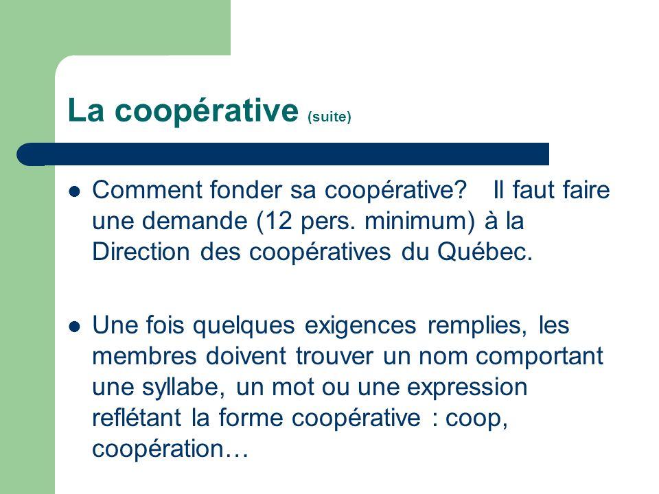 La coopérative (suite) Comment fonder sa coopérative? Il faut faire une demande (12 pers. minimum) à la Direction des coopératives du Québec. Une fois