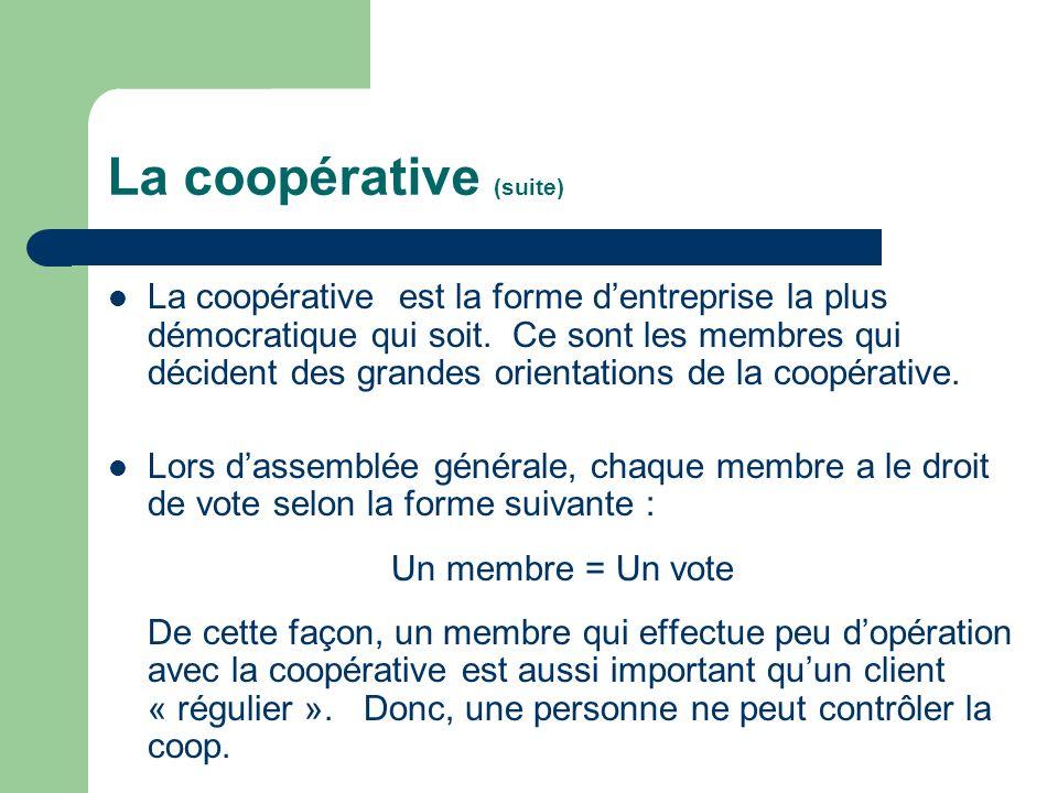 La coopérative (suite) La coopérative est la forme dentreprise la plus démocratique qui soit. Ce sont les membres qui décident des grandes orientation