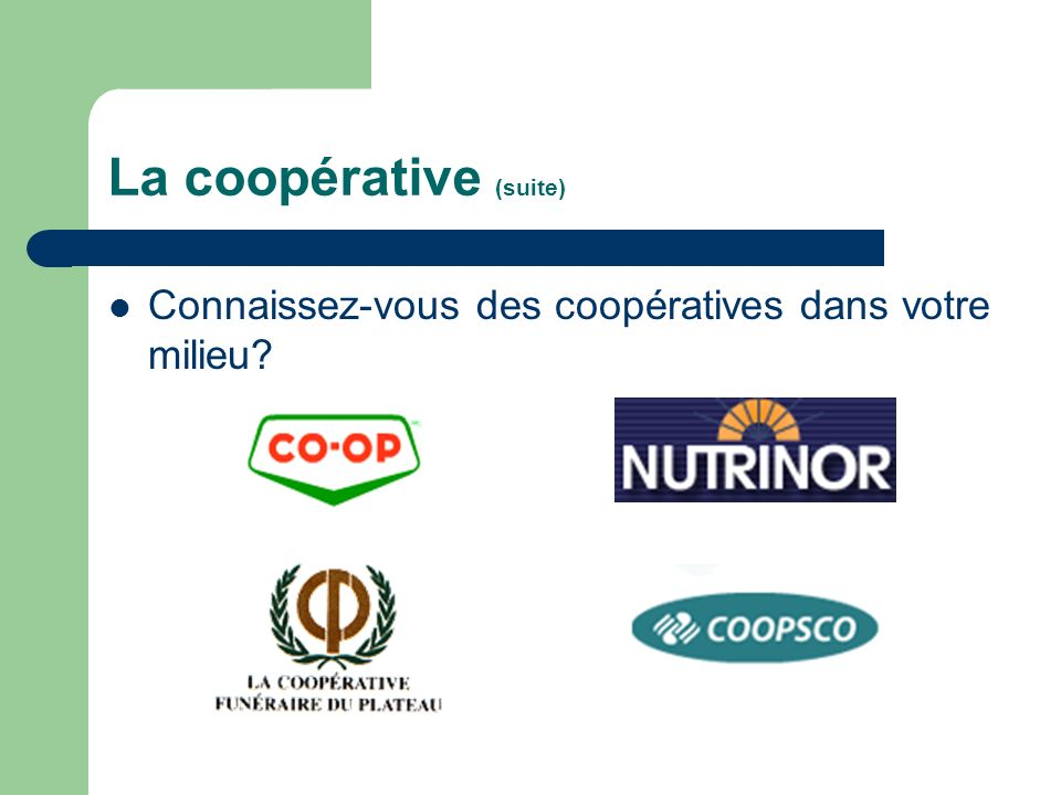 La coopérative (suite) Connaissez-vous des coopératives dans votre milieu?