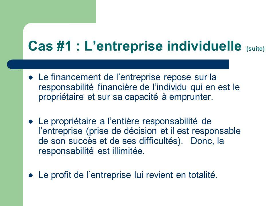 Cas #1 : Lentreprise individuelle (suite) Le financement de lentreprise repose sur la responsabilité financière de lindividu qui en est le propriétair