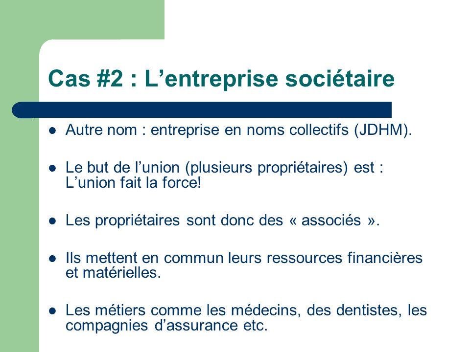 Cas #2 : Lentreprise sociétaire Autre nom : entreprise en noms collectifs (JDHM). Le but de lunion (plusieurs propriétaires) est : Lunion fait la forc