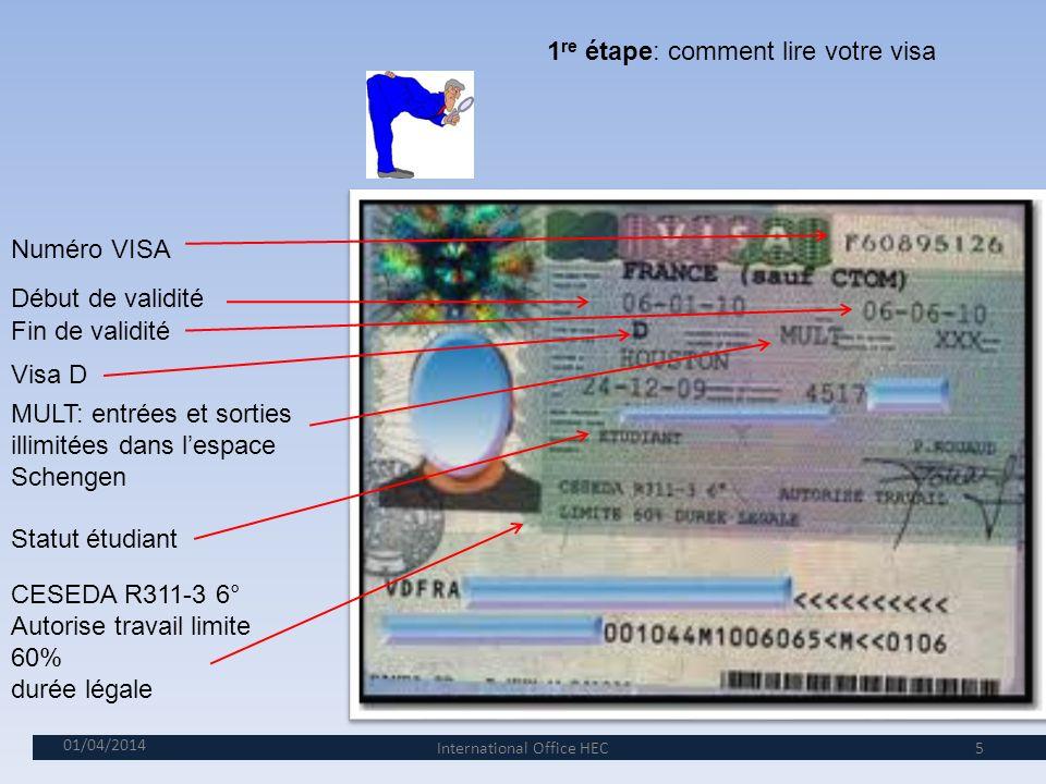 01/04/2014 5 1 re étape: comment lire votre visa Début de validité Visa D MULT: entrées et sorties illimitées dans lespace Schengen Statut étudiant CESEDA R311-3 6° Autorise travail limite 60% durée légale Fin de validité Numéro VISA International Office HEC