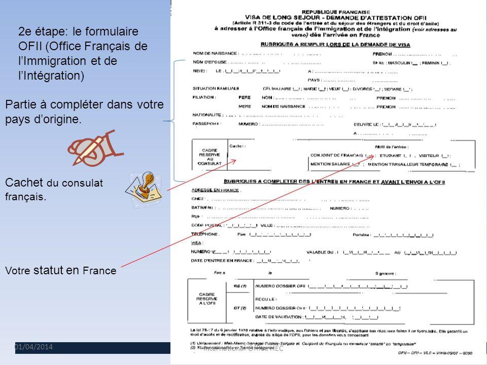 01/04/2014 6 2e étape: le formulaire OFII (Office Français de lImmigration et de lIntégration) Partie à compléter dans votre pays dorigine.