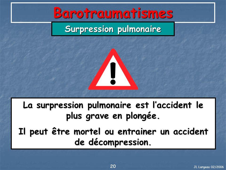 JL Largeau 02/2006 20 Barotraumatismes Surpression pulmonaire La surpression pulmonaire est laccident le plus grave en plongée. Il peut être mortel ou