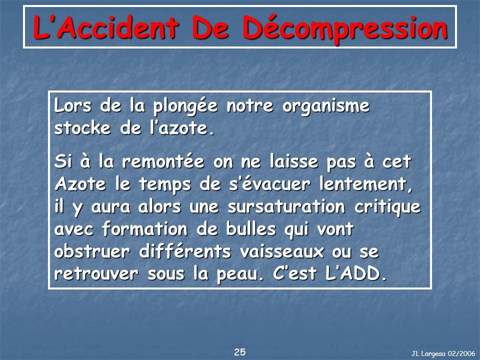 JL Largeau 02/2006 25 LAccident De Décompression Lors de la plongée notre organisme stocke de lazote. Si à la remontée on ne laisse pas à cet Azote le