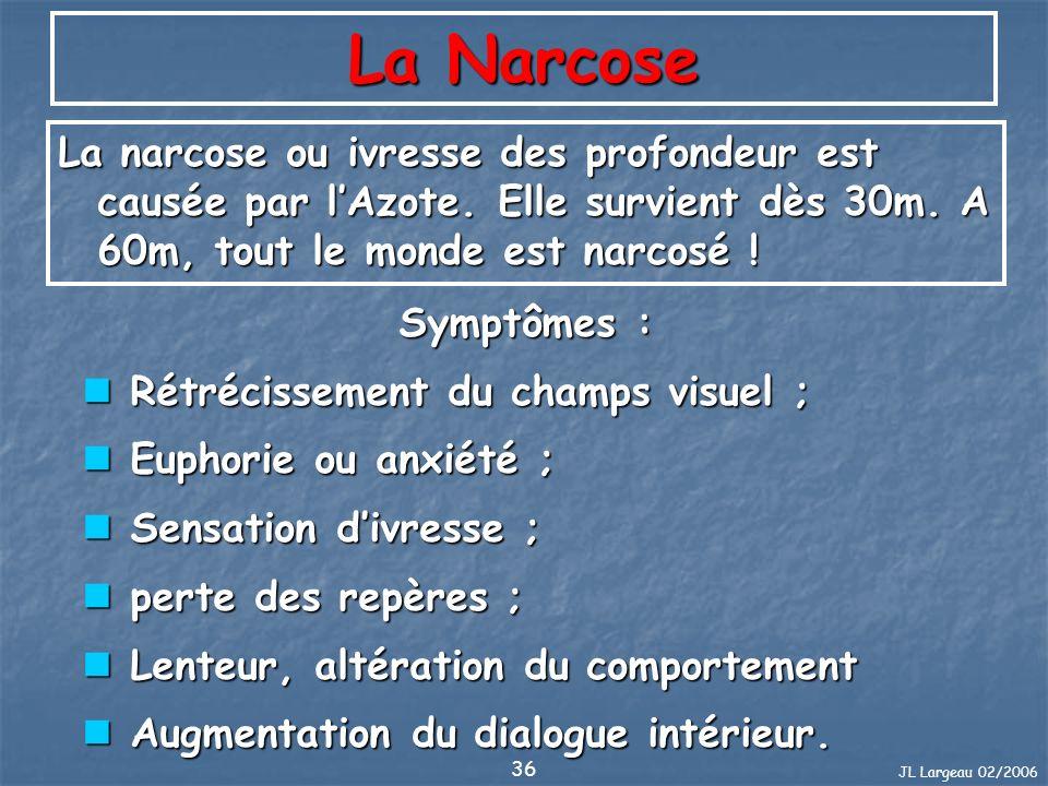 JL Largeau 02/2006 36 La Narcose La narcose ou ivresse des profondeur est causée par lAzote. Elle survient dès 30m. A 60m, tout le monde est narcosé !