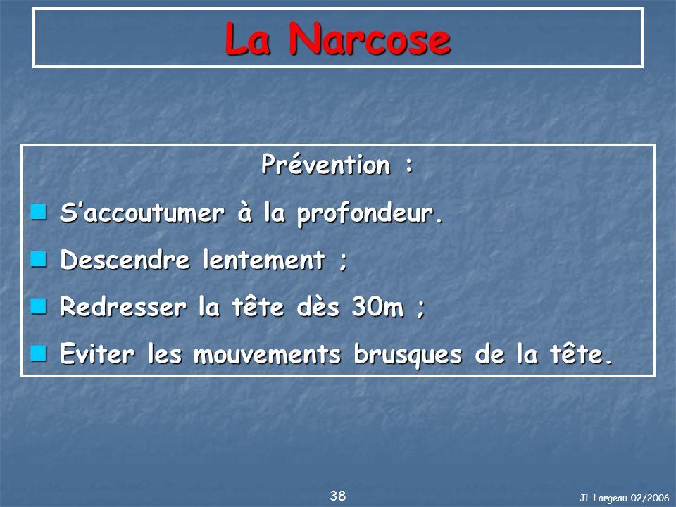 JL Largeau 02/2006 38 La Narcose Prévention : Saccoutumer à la profondeur. Saccoutumer à la profondeur. Descendre lentement ; Descendre lentement ; Re