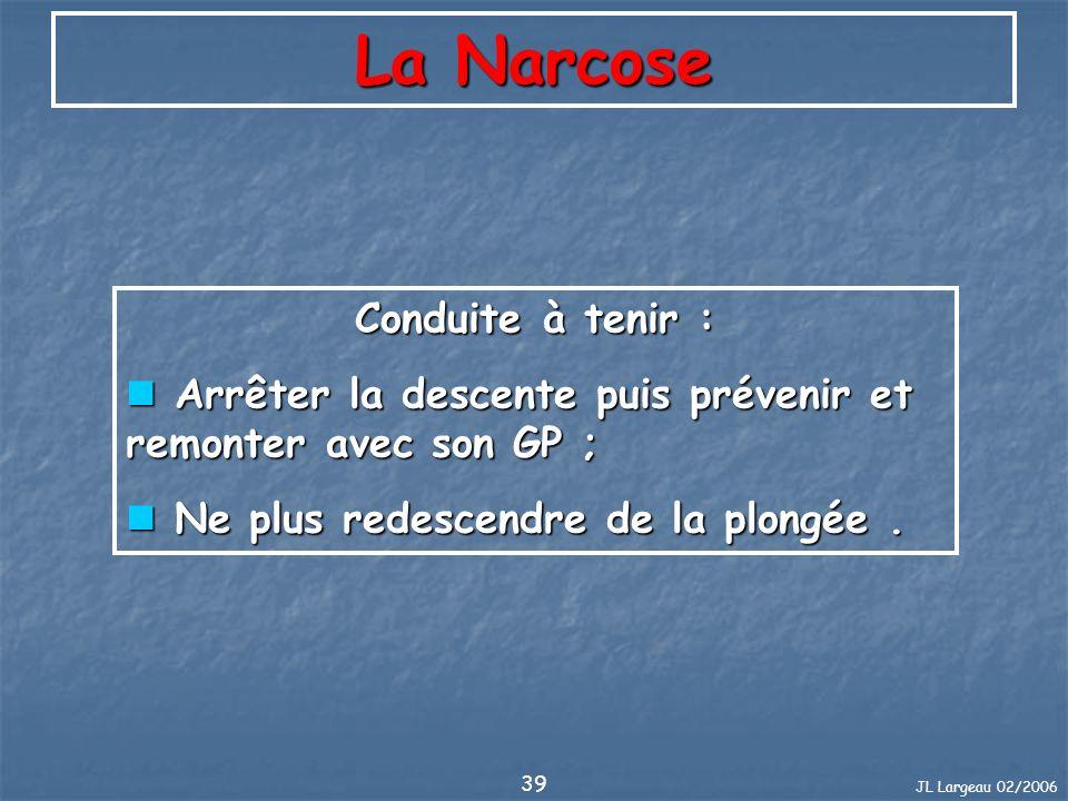 JL Largeau 02/2006 39 La Narcose Conduite à tenir : Arrêter la descente puis prévenir et remonter avec son GP ; Arrêter la descente puis prévenir et r