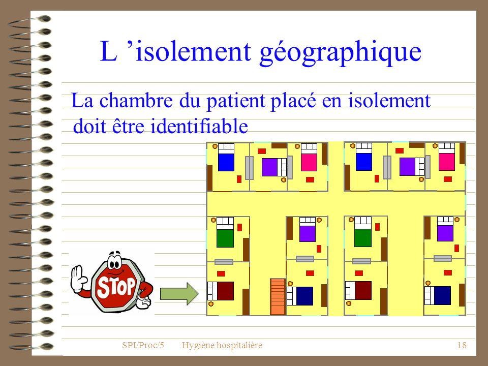 17 Les mesures de précautions particulières L isolement géographique Lisolement technique, avec individualisation du matériel dans la chambre SPI/Proc