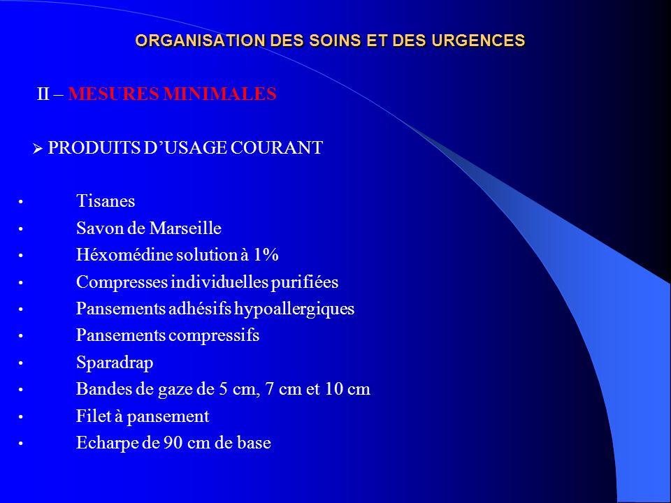 ORGANISATION DES SOINS ET DES URGENCES II – MESURES MINIMALES PRODUITS DUSAGE COURANT Tisanes Savon de Marseille Héxomédine solution à 1% Compresses i