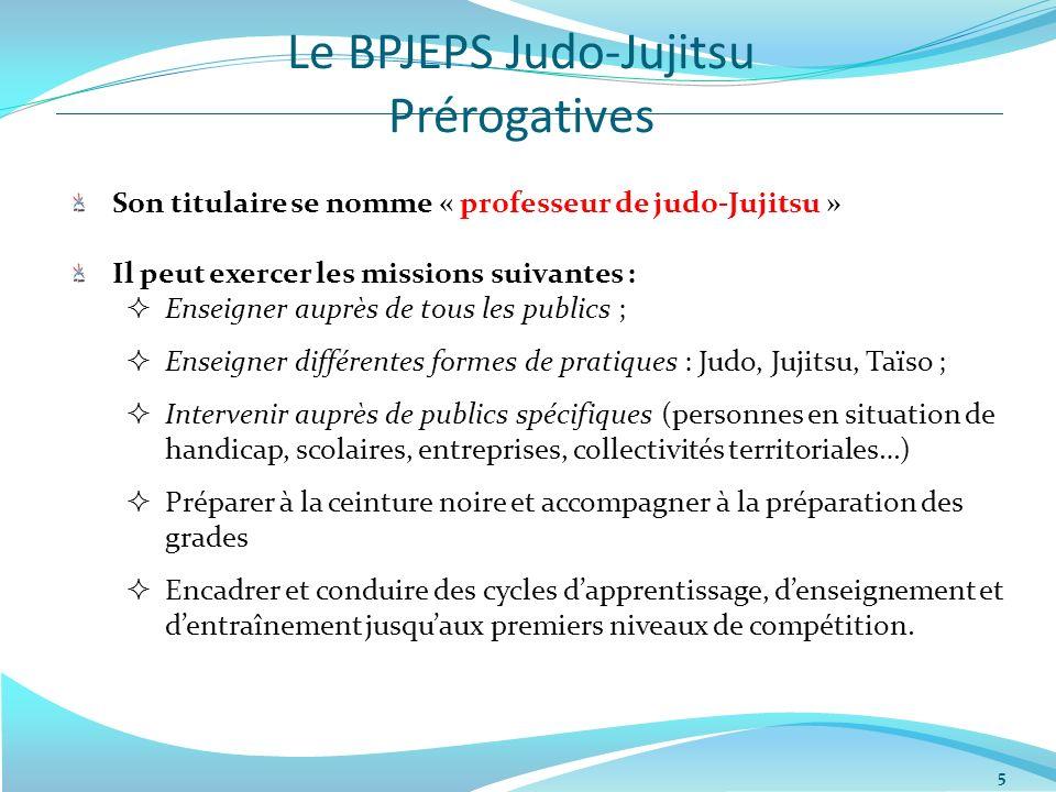 Le BPJEPS Judo-Jujitsu Prérogatives 5 Son titulaire se nomme « professeur de judo-Jujitsu » Il peut exercer les missions suivantes : Enseigner auprès
