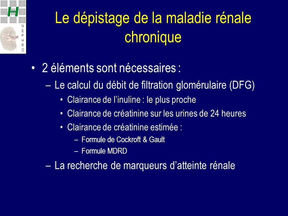NEPHRONEPHRO Le dépistage de la maladie rénale chronique 2 éléments sont nécessaires : –Le calcul du débit de filtration glomérulaire (DFG) Clairance de linuline : le plus proche Clairance de créatinine sur les urines de 24 heures Clairance de créatinine estimée : –Formule de Cockroft & Gault –Formule MDRD –La recherche de marqueurs datteinte rénale
