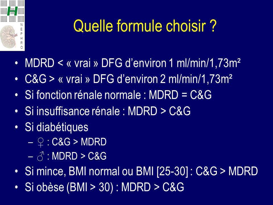 NEPHRONEPHRO Quelle formule choisir ? MDRD < « vrai » DFG denviron 1 ml/min/1,73m² C&G > « vrai » DFG denviron 2 ml/min/1,73m² Si fonction rénale norm