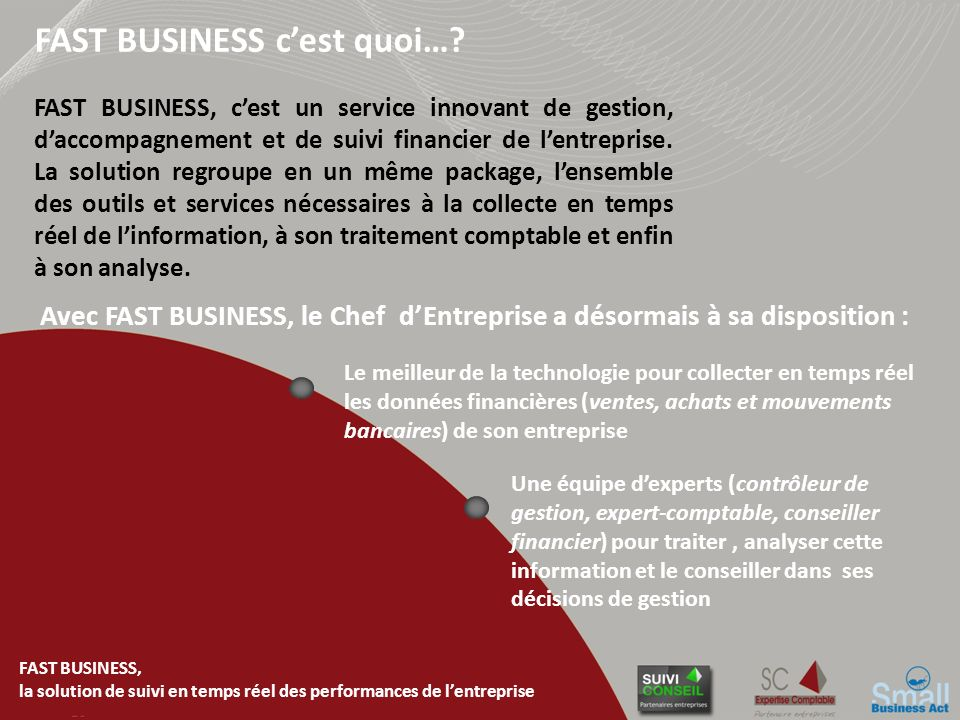 FAST BUSINESS, la solution de suivi en temps réel des performances de lentreprise FAST BUSINESS, cest un service innovant de gestion, daccompagnement et de suivi financier de lentreprise.