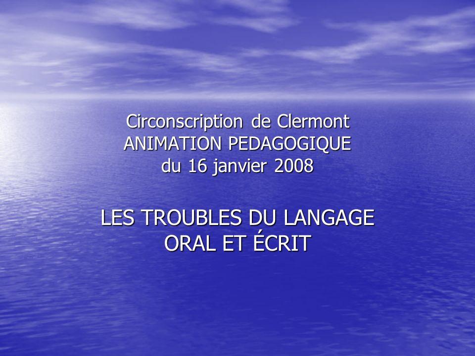 Circonscription de Clermont ANIMATION PEDAGOGIQUE du 16 janvier 2008 LES TROUBLES DU LANGAGE ORAL ET ÉCRIT