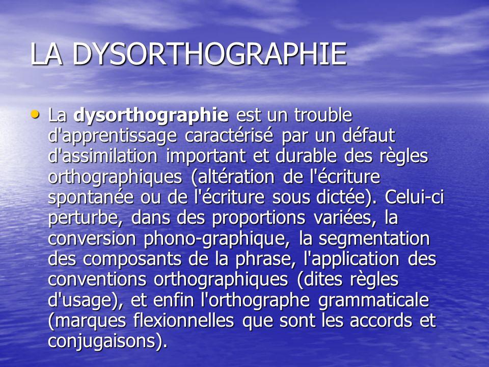 LA DYSORTHOGRAPHIE La dysorthographie est un trouble d apprentissage caractérisé par un défaut d assimilation important et durable des règles orthographiques (altération de l écriture spontanée ou de l écriture sous dictée).