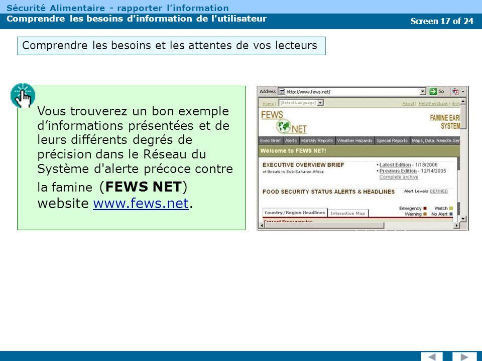 Screen 17 of 24 Sécurité Alimentaire - rapporter linformation Comprendre les besoins d information de l utilisateur Comprendre les besoins et les attentes de vos lecteurs Vous trouverez un bon exemple dinformations présentées et de leurs différents degrés de précision dans le Réseau du Système d alerte précoce contre la famine (FEWS NET) website www.fews.net.www.fews.net