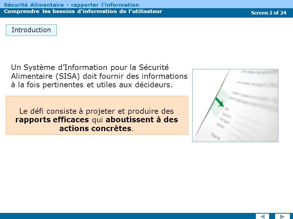 Screen 2 of 24 Sécurité Alimentaire - rapporter linformation Comprendre les besoins d information de l utilisateur Le défi consiste à projeter et produire des rapports efficaces qui aboutissent à des actions concrètes.