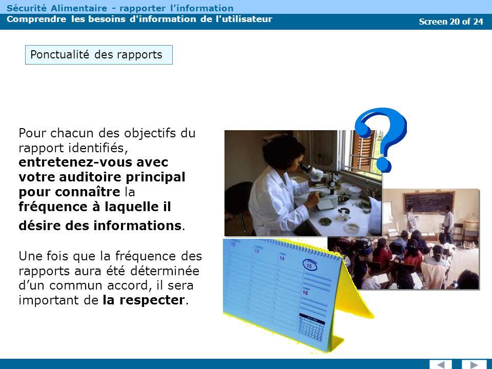 Screen 20 of 24 Sécurité Alimentaire - rapporter linformation Comprendre les besoins d information de l utilisateur Pour chacun des objectifs du rapport identifiés, entretenez-vous avec votre auditoire principal pour connaître la fréquence à laquelle il désire des informations.