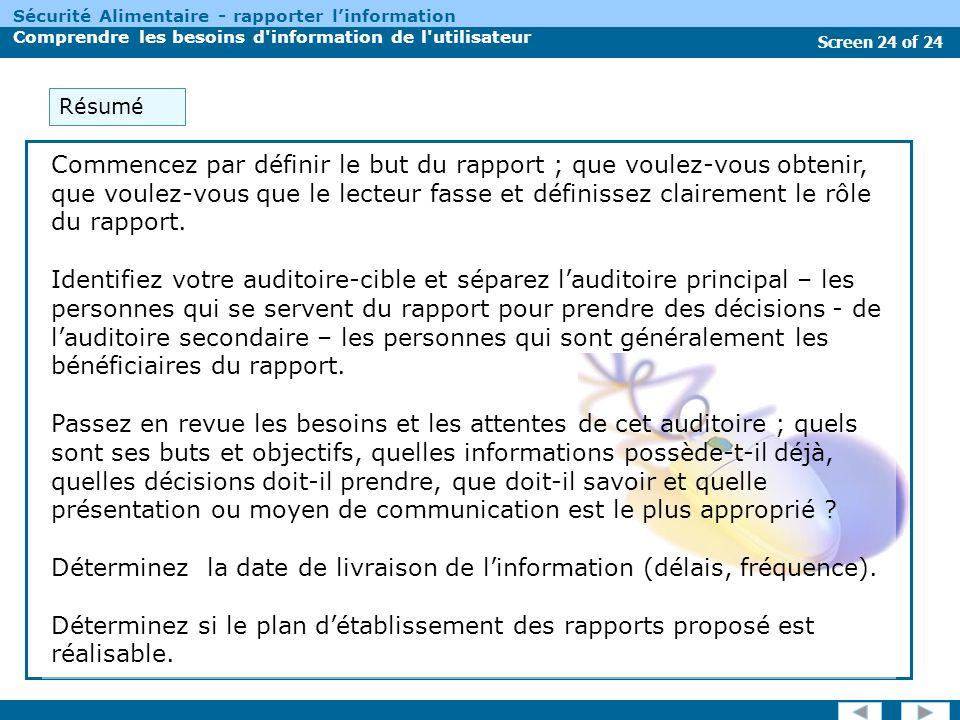 Screen 24 of 24 Sécurité Alimentaire - rapporter linformation Comprendre les besoins d information de l utilisateur Commencez par définir le but du rapport ; que voulez-vous obtenir, que voulez-vous que le lecteur fasse et définissez clairement le rôle du rapport.