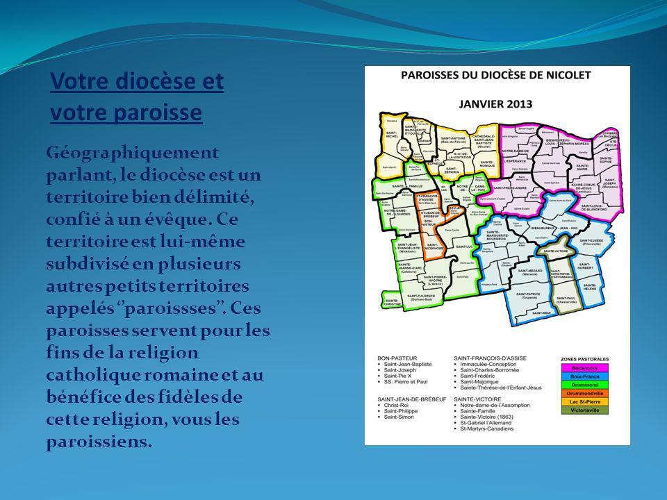 Votre diocèse et votre paroisse Géographiquement parlant, le diocèse est un territoire bien délimité, confié à un évêque.