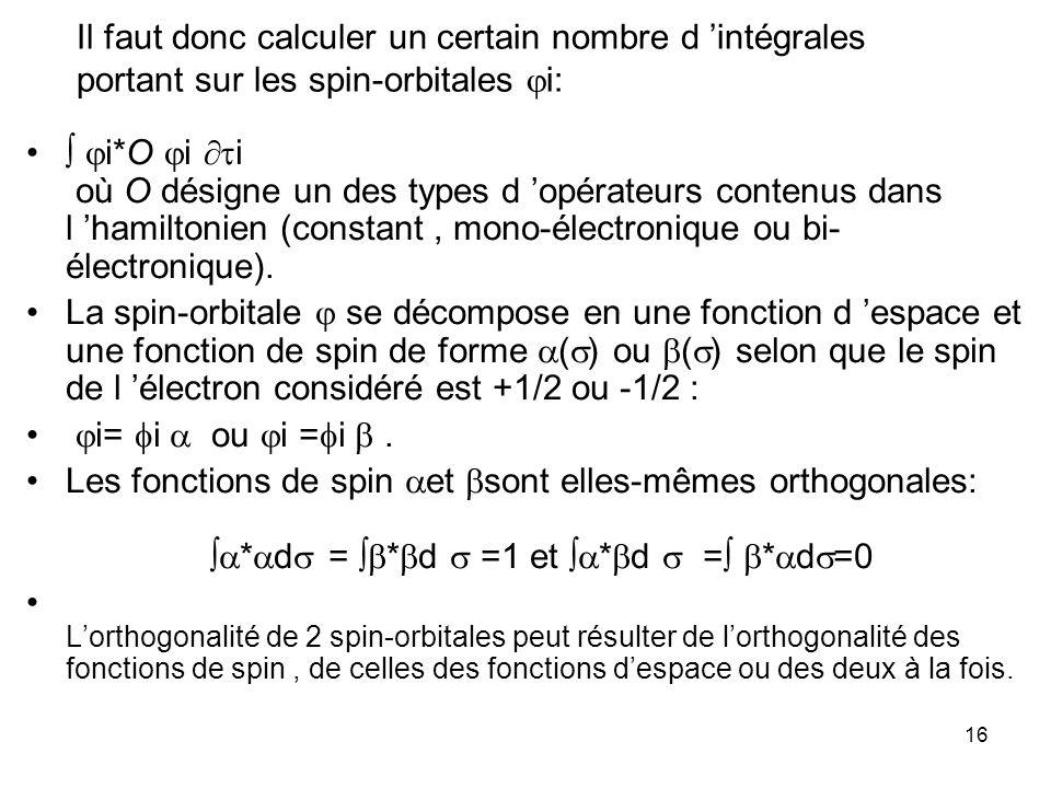 16 Il faut donc calculer un certain nombre d intégrales portant sur les spin-orbitales i: i*O i i où O désigne un des types d opérateurs contenus dans